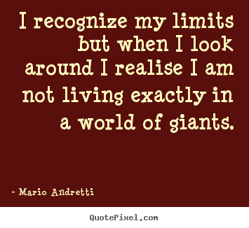 Make personalized picture sayings about life - I recognize my limits but when i look around i realise..