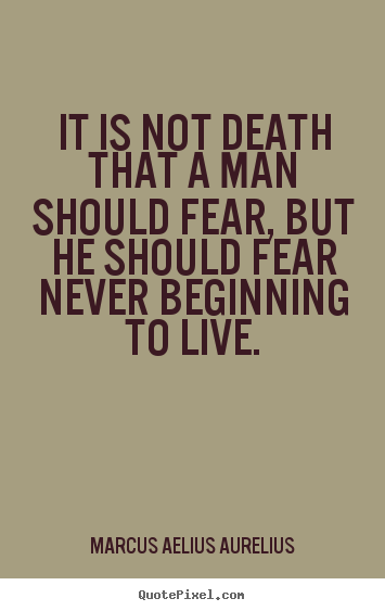 Quote about life - It is not death that a man should fear, but he should..