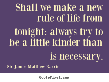 Shall we make a new rule of life from tonight: always try to.. Sir James Matthew Barrie  life quotes
