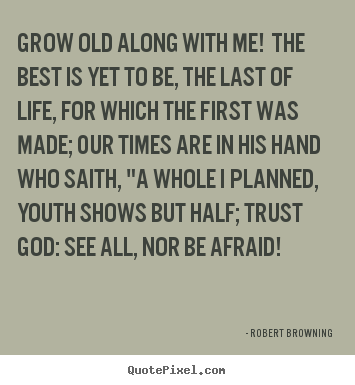Quotes about life - Grow old along with me! the best is yet to be,..