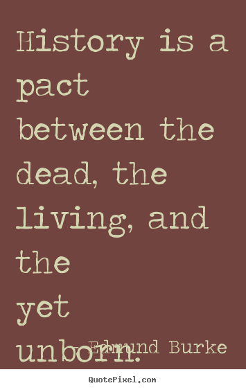 Quotes about life - History is a pact between the dead, the living,..