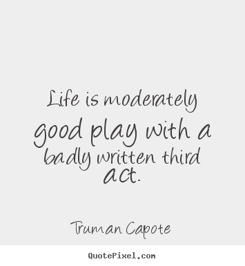 Quotes about life - Life is moderately good play with a badly written third..