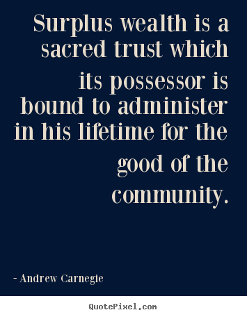 Surplus wealth is a sacred trust which its possessor is bound to.. Andrew Carnegie  life quote