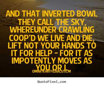 Quotes about life - And that inverted bowl they call the sky, whereunder..