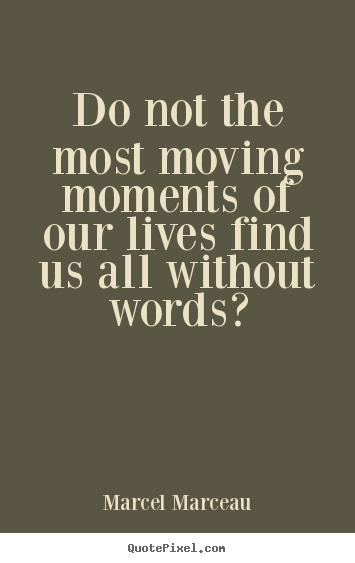 Life Quote Do Not The Most Moving Moments Of Our Lives Find Us All Gorgeous Moving Quote