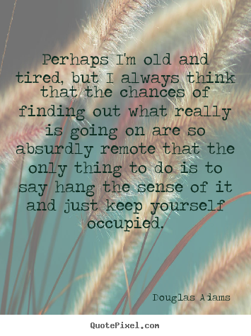 Life quotes - Perhaps i'm old and tired, but i always think that the chances..