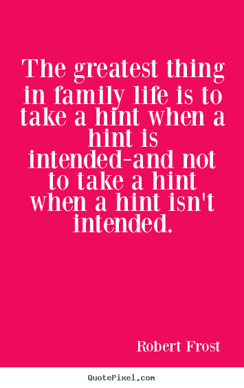 Create picture quotes about life - The greatest thing in family life is to take a hint when a hint is intended-and..