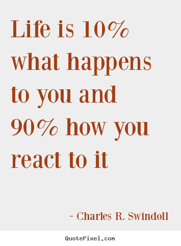 Charles R. Swindoll picture quotes - Life is 10% what happens to you and 90% how you react to it - Life quotes