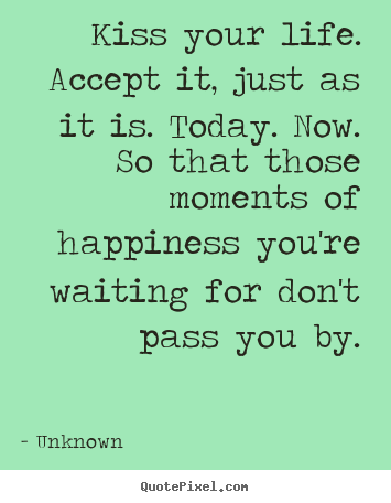 Quote For Today About Happiness New Quotes About Life  Kiss Your Lifeaccept It Just As It Is