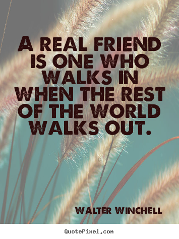 A real friend is one who walks in when the rest of the world walks.. Walter Winchell top life quote