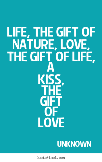 Quotes about life - Life, the gift of nature, love, the gift of life, a kiss, the gift..