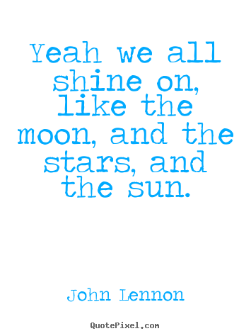 John Lennon picture quotes - Yeah we all shine on, like the moon, and the stars,.. - Life quotes