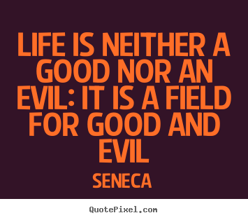 Life is neither a good nor an evil: it is a field for good and evil Seneca  life quote