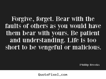 Phillip Brooks photo quotes - Forgive, forget. bear with the faults of others as you would.. - Life quote