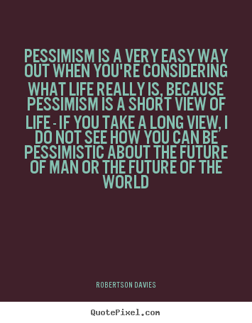 Robertson Davies poster quotes - Pessimism is a very easy way out when you're.. - Life quote