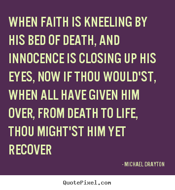 Design custom picture quotes about life - When faith is kneeling by his bed of death, and innocence is closing..
