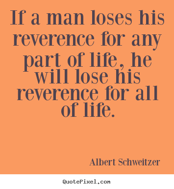 Albert Schweitzer picture quotes - If a man loses his reverence for any part of life, he.. - Life quotes