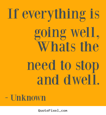 Life quote - If everything is going well,whats the need to stop and..