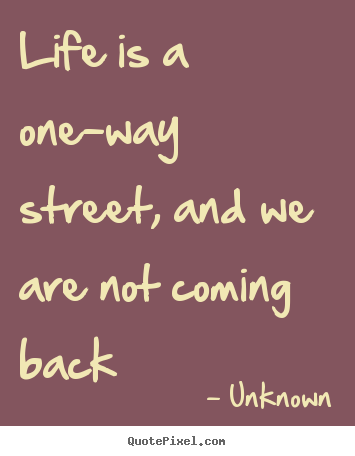 Quote about life - Life is a one-way street, and we are not coming back