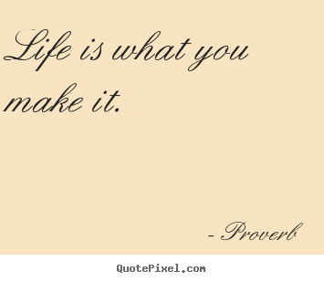 Make picture quotes about life - Life is what you make it.