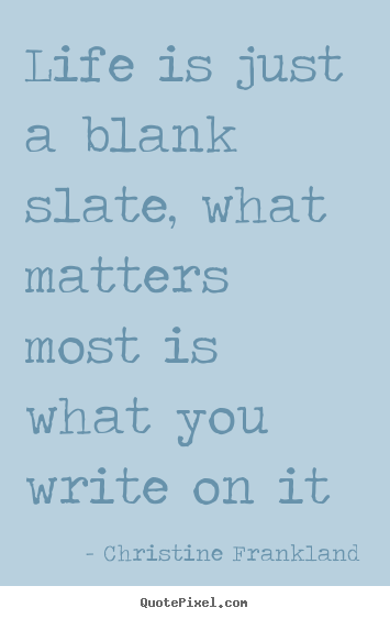 Quotes about life - Life is just a blank slate, what matters most is what you write..