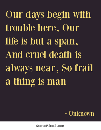 Our days begin with trouble here, our life is but a.. Unknown popular life quote