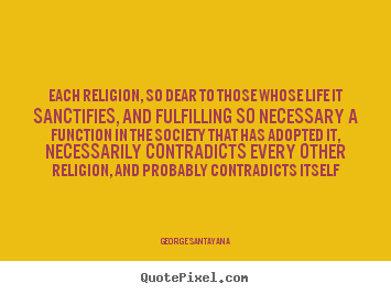 Quotes about life - Each religion, so dear to those whose life it sanctifies, and fulfilling..
