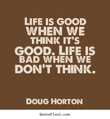 Life quotes - Life is good when we think it's good. life is bad when we don't..