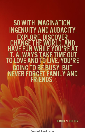 Life quote - So with imagination, ingenuity and audacity, explore,..