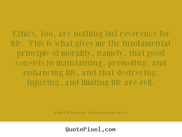 Make custom image quote about life - Ethics, too, are nothing but reverence for life. this..