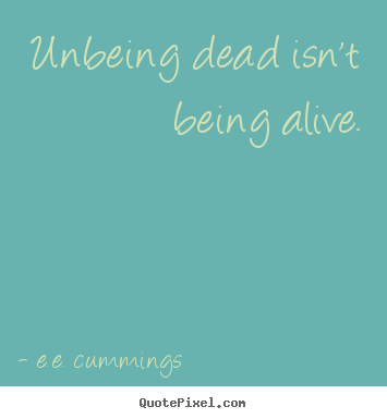 E.e. Cummings picture quotes - Unbeing dead isn't being alive. - Life quotes
