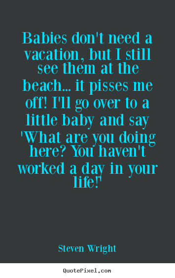 Customize picture quotes about life - Babies don't need a vacation, but i still..