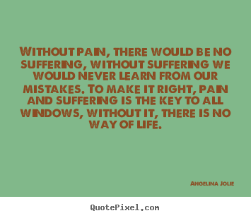 Life quotes - Without pain, there would be no suffering, without suffering we would..