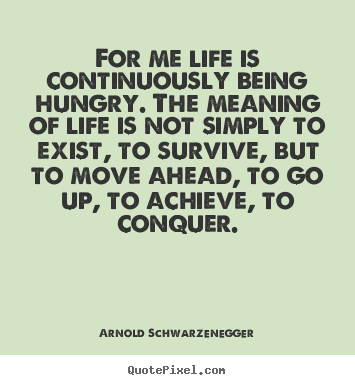 Arnold Schwarzenegger picture quotes - For me life is continuously being hungry. the.. - Life quote