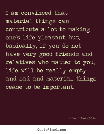 Quotes about life - I am convinced that material things can contribute..