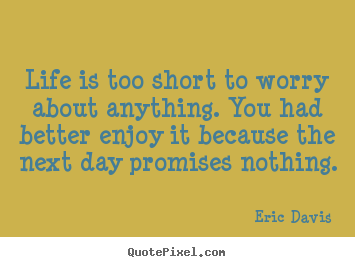 Life quotes - Life is too short to worry about anything...