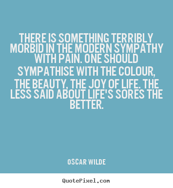 How to design picture quotes about life - There is something terribly morbid in the modern sympathy..