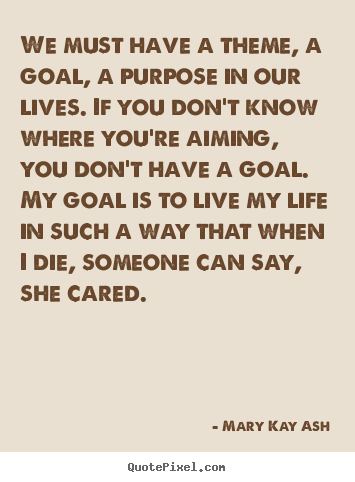 Life quotes - We must have a theme, a goal, a purpose in..