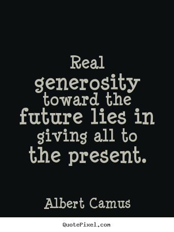 Real generosity toward the future lies in giving all to the present. Albert Camus famous life quotes