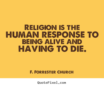 F. Forrester Church photo quotes - Religion is the human response to being alive and having.. - Life quotes