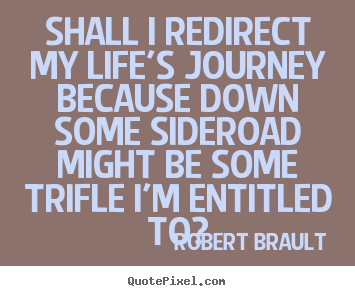 quotes about life shall i redirect my life s journey because  shall i redirect my life s journey because down some sideroad might be robert brault