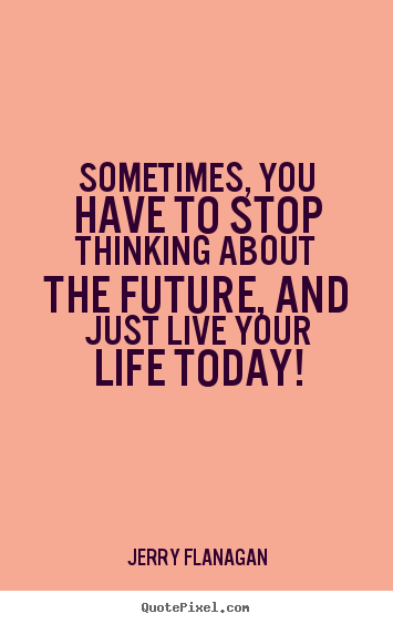 Just Live Life Quotes Awesome Life Quotes  Sometimes You Have To Stop Thinking About The Future