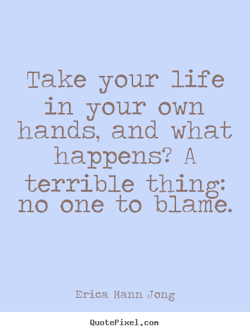 Quote about life - Take your life in your own hands, and what happens?..