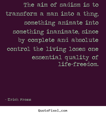 The aim of sadism is to transform a man into a thng, something.. Erich Fromm famous life quotes