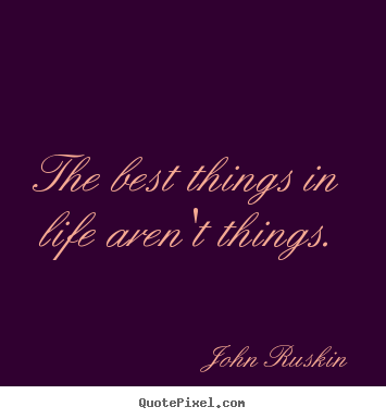 Quotes about life - The best things in life aren't things.