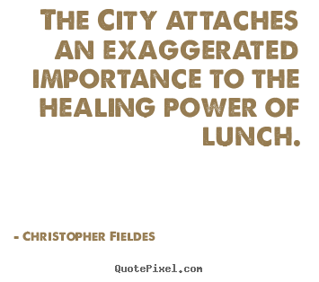The city attaches an exaggerated importance to.. Christopher Fieldes popular life quote