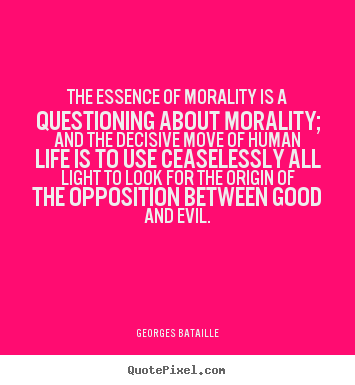 essay on morality is the essence of life With essay on morality is the essence of life a woful agony essay outline: from time immemorial, man has been preoccupied with the pursuit of happiness in essays.