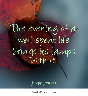 Joseph Joubert picture quotes - The evening of a well spent life brings its lamps with it. - Life quotes