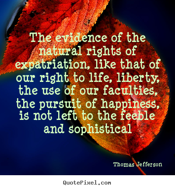 The evidence of the natural rights of expatriation,.. Thomas Jefferson famous life quotes