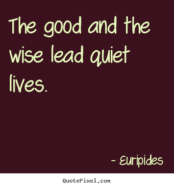 Life quotes - The good and the wise lead quiet lives.